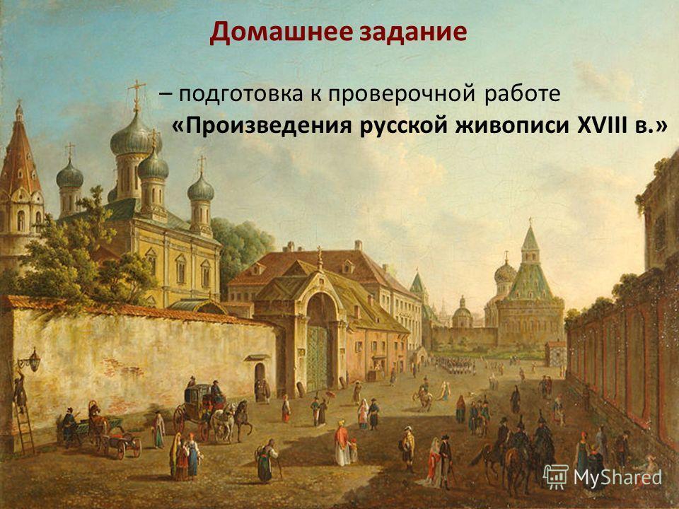 Домашнее задание – подготовка к проверочной работе «Произведения русской живописи XVIII в.»