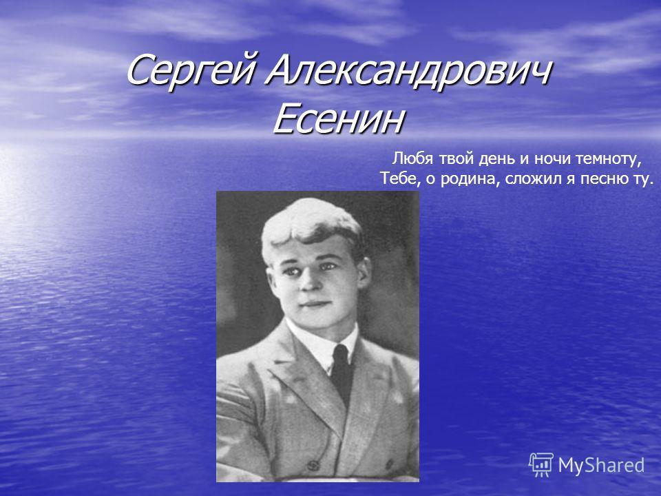 Сергей Александрович Есенин Любя твой день и ночи темноту, Тебе, о родина, сложил я песню ту.