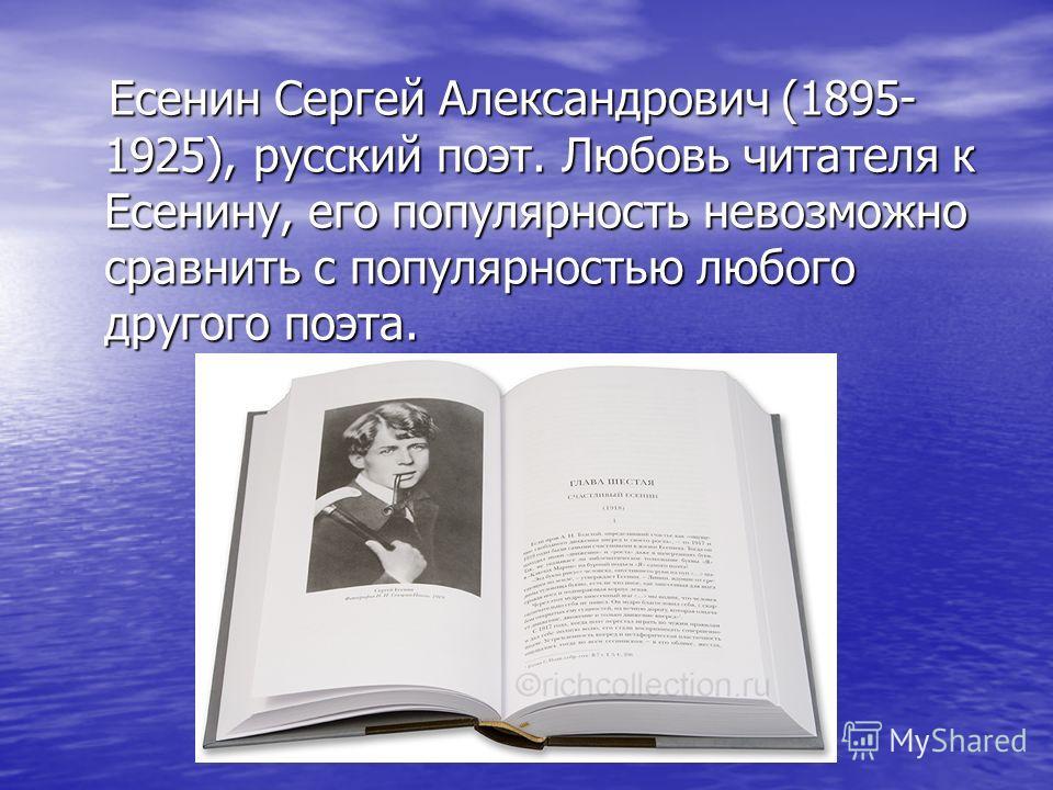 Есенин Сергей Александрович (1895- 1925), русский поэт. Любовь читателя к Есенину, его популярность невозможно сравнить с популярностью любого другого поэта.