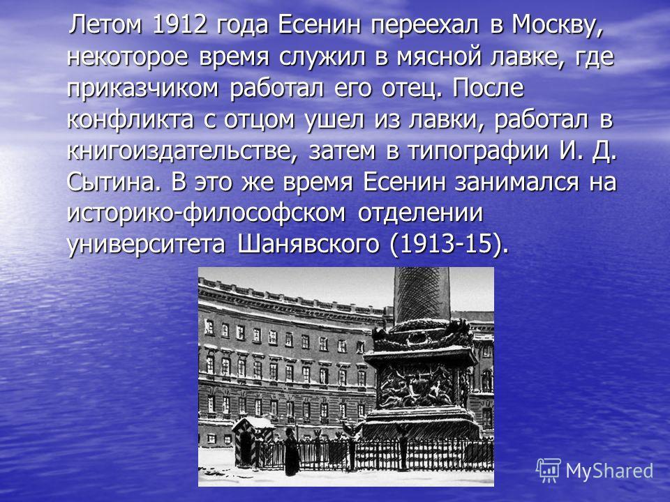 Летом 1912 года Есенин переехал в Москву, некоторое время служил в мясной лавке, где приказчиком работал его отец. После конфликта с отцом ушел из лавки, работал в книгоиздательстве, затем в типографии И. Д. Сытина. В это же время Есенин занимался на