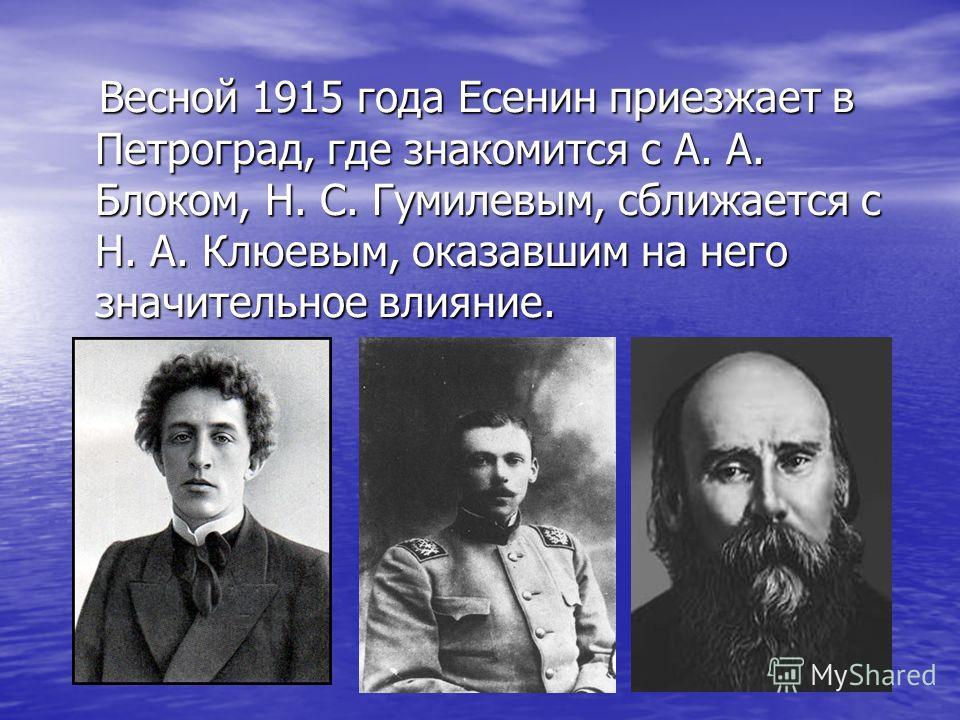 Весной 1915 года Есенин приезжает в Петроград, где знакомится с А. А. Блоком, Н. С. Гумилевым, сближается с Н. А. Клюевым, оказавшим на него значительное влияние. Весной 1915 года Есенин приезжает в Петроград, где знакомится с А. А. Блоком, Н. С. Гум