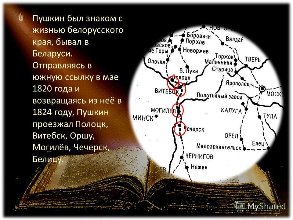 ۩ Пушкин был знаком с жизнью белорусского края, бывал в Беларуси. Отправляясь в южную ссылку в мае 1820 года и возвращаясь из неё в 1824 году, Пушкин проезжал Полоцк, Витебск, Оршу, Могилёв, Чечерск, Белицу.
