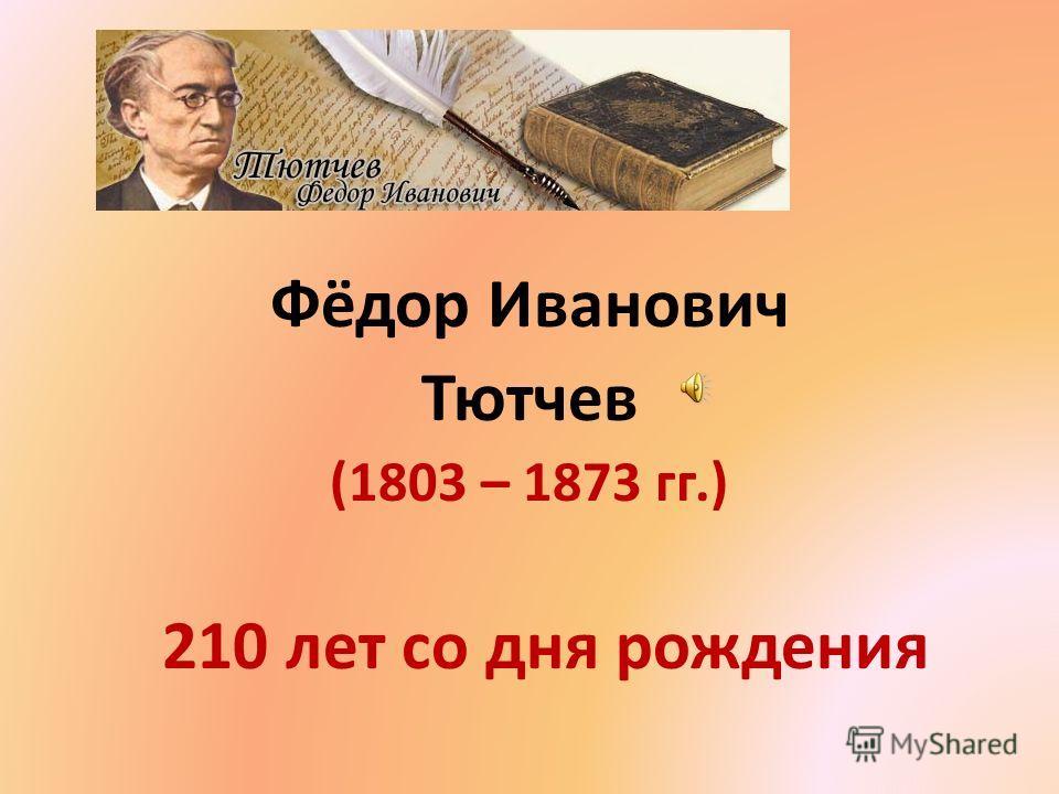 Фёдор Иванович Тютчев (1803 – 1873 гг.) 210 лет со дня рождения