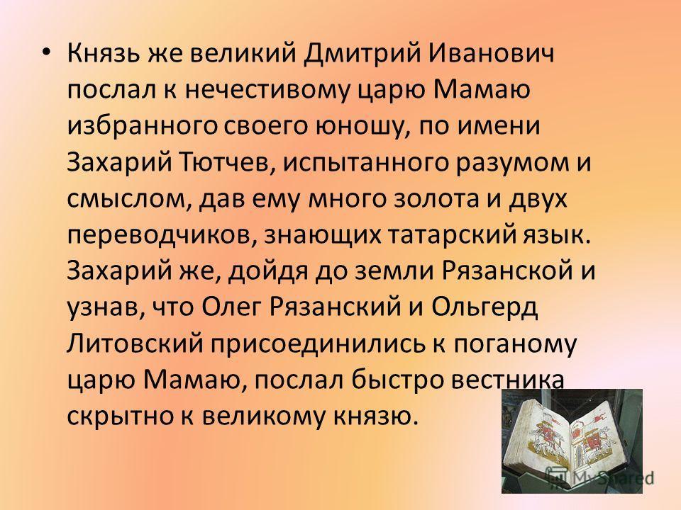 Князь же великий Дмитрий Иванович послал к нечестивому царю Мамаю избранного своего юношу, по имени Захарий Тютчев, испытанного разумом и смыслом, дав ему много золота и двух переводчиков, знающих татарский язык. Захарий же, дойдя до земли Рязанской