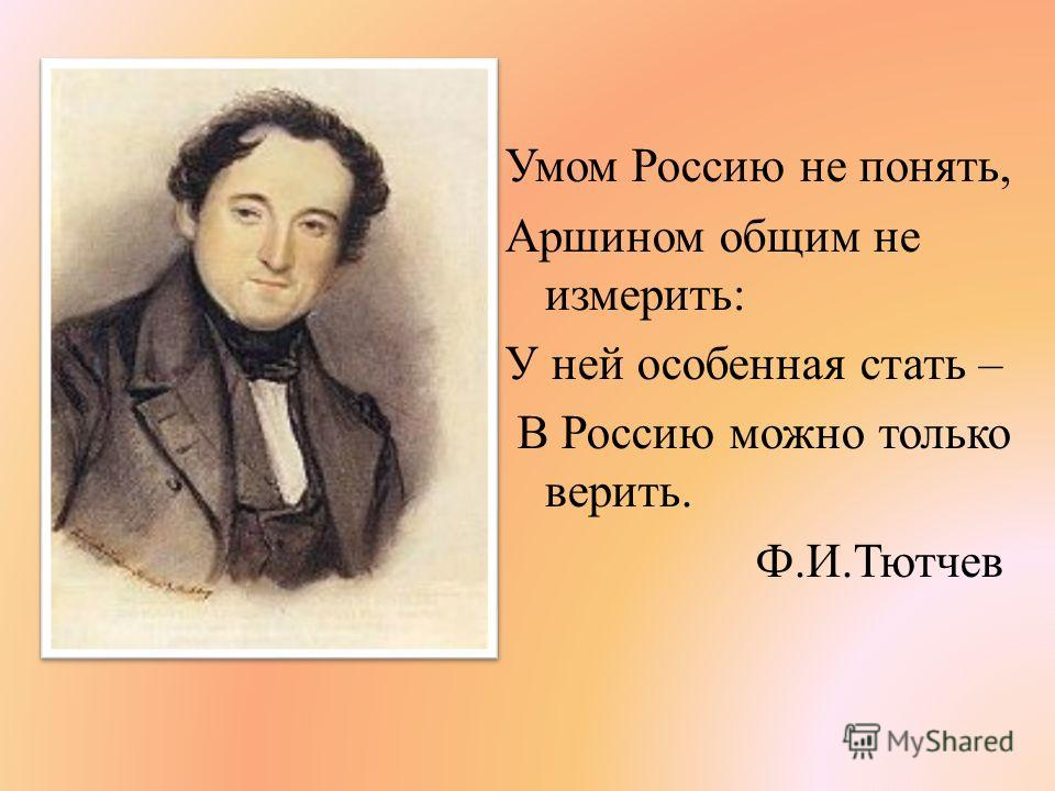 Умом Россию не понять, Аршином общим не измерить: У ней особенная стать – В Россию можно только верить. Ф.И.Тютчев