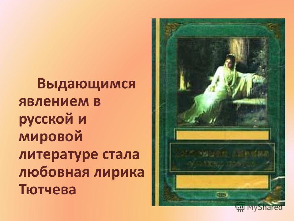 Выдающимся явлением в русской и мировой литературе стала любовная лирика Тютчева
