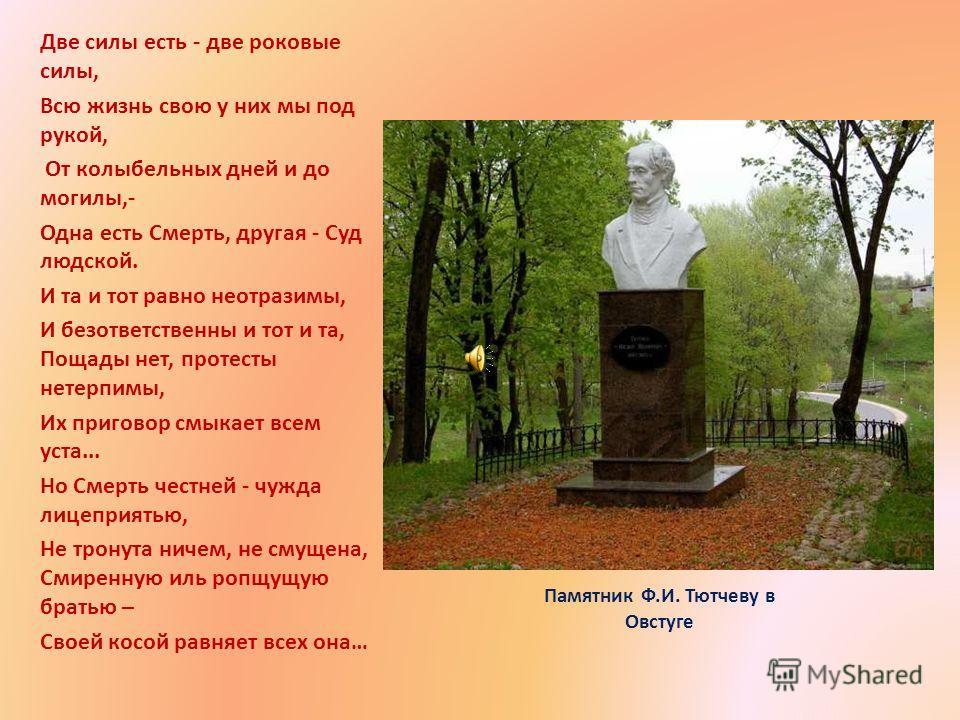 Памятник Ф.И. Тютчеву в Овстуге Две силы есть - две роковые силы, Всю жизнь свою у них мы под рукой, От колыбельных дней и до могилы,- Одна есть Смерть, другая - Суд людской. И та и тот равно неотразимы, И безответственны и тот и та, Пощады нет, прот
