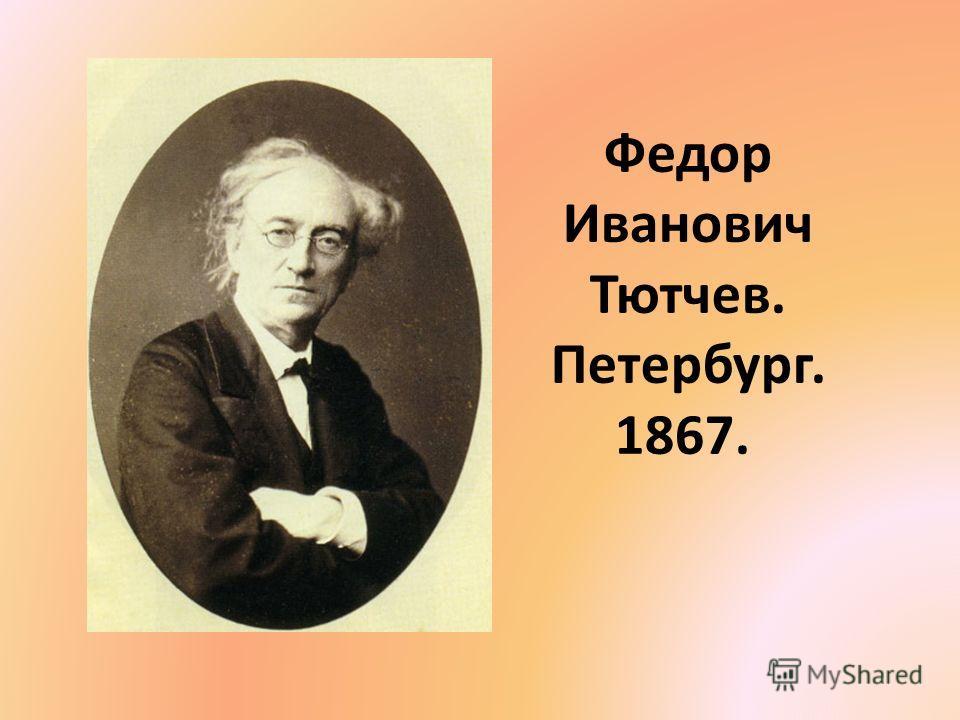 Федор Иванович Тютчев. Петербург. 1867.