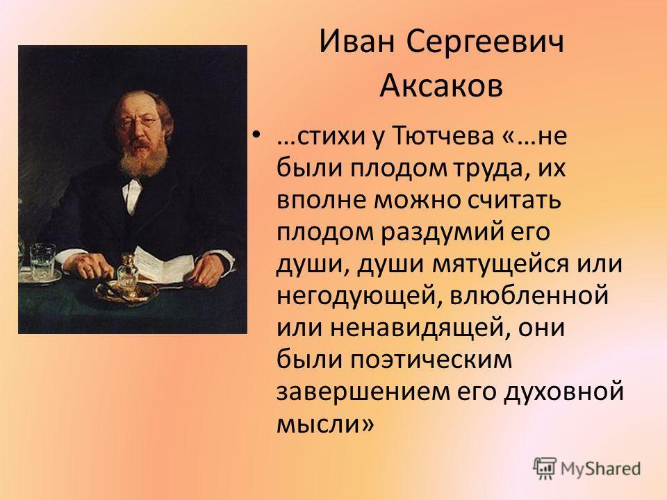 Иван Сергеевич Аксаков …стихи у Тютчева «…не были плодом труда, их вполне можно считать плодом раздумий его души, души мятущейся или негодующей, влюбленной или ненавидящей, они были поэтическим завершением его духовной мысли»