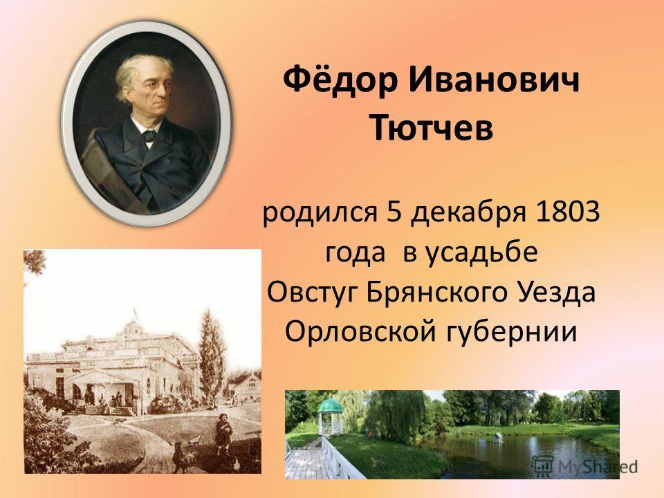 Фёдор Иванович Тютчев родился 5 декабря 1803 года в усадьбе Овстуг Брянского Уезда Орловской губернии