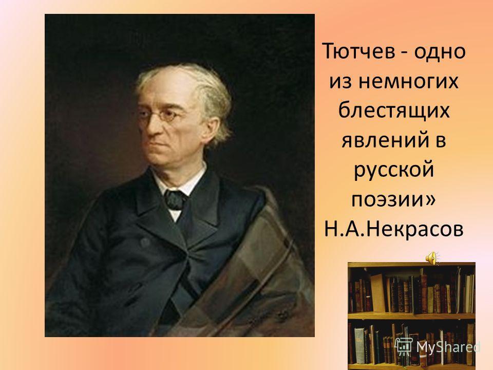 Тютчев - одно из немногих блестящих явлений в русской поэзии» Н.А.Некрасов