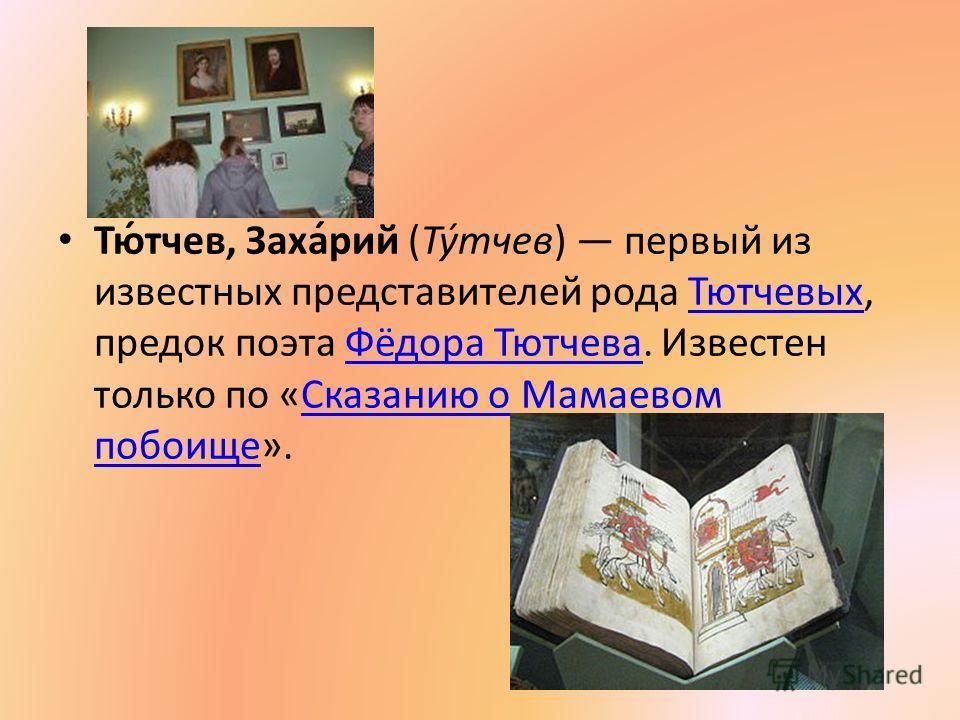 Тю́тчев, Заха́рий (Ту́тчев) первый из известных представителей рода Тютчевых, предок поэта Фёдора Тютчева. Известен только по «Сказанию о Мамаевом побоище».ТютчевыхФёдора Тютчева Сказанию о Мамаевом побоище
