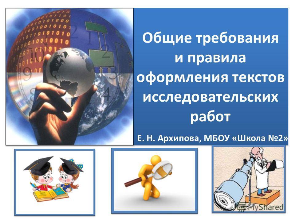 Общие требования и правила оформления текстов исследовательских работ Е. Н. Архипова, МБОУ «Школа 2»