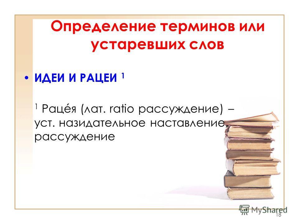 18 Определение терминов или устаревших слов ИДЕИ И РАЦЕИ 1 1 Рацéя (лат. ratio рассуждение) – уст. назидательное наставление, рассуждение