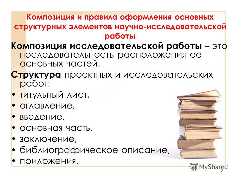 2 Композиция и правила оформления основных структурных элементов научно-исследовательской работы Композиция исследовательской работы – это последовательность расположения ее основных частей. Структура проектных и исследовательских работ: титульный ли