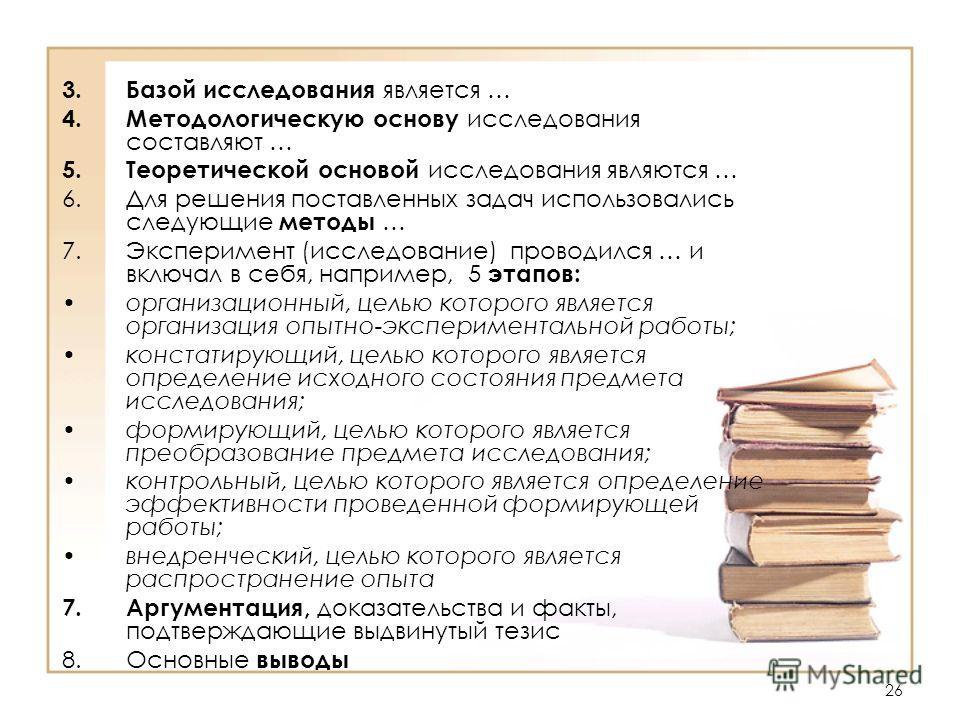 26 3. Базой исследования является … 4. Методологическую основу исследования составляют … 5. Теоретической основой исследования являются … 6. Для решения поставленных задач использовались следующие методы … 7. Эксперимент (исследование) проводился … и