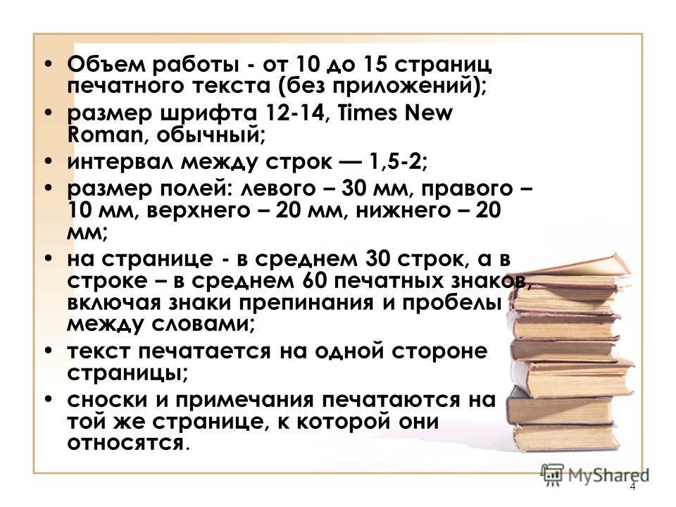 4 Объем работы - от 10 до 15 страниц печатного текста (без приложений); размер шрифта 12-14, Times New Roman, обычный; интервал между строк 1,5-2; размер полей: левого – 30 мм, правого – 10 мм, верхнего – 20 мм, нижнего – 20 мм; на странице - в средн