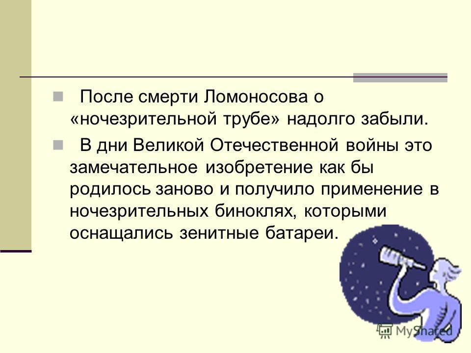 После смерти Ломоносова о «ночезрительной трубе» надолго забыли. В дни Великой Отечественной войны это замечательное изобретение как бы родилось заново и получило применение в ночезрительных биноклях, которыми оснащались зенитные батареи.