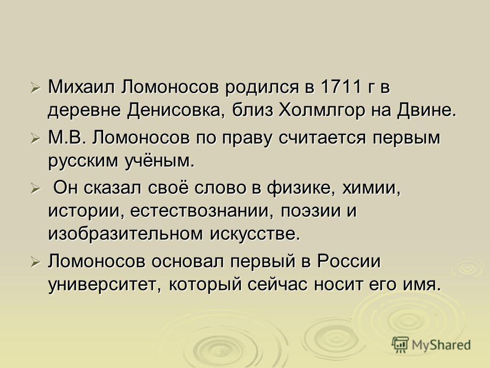 Михаил Ломоносов родился в 1711 г в деревне Денисовка, близ Холмлгор на Двине. Михаил Ломоносов родился в 1711 г в деревне Денисовка, близ Холмлгор на Двине. М.В. Ломоносов по праву считается первым русским учёным. М.В. Ломоносов по праву считается п