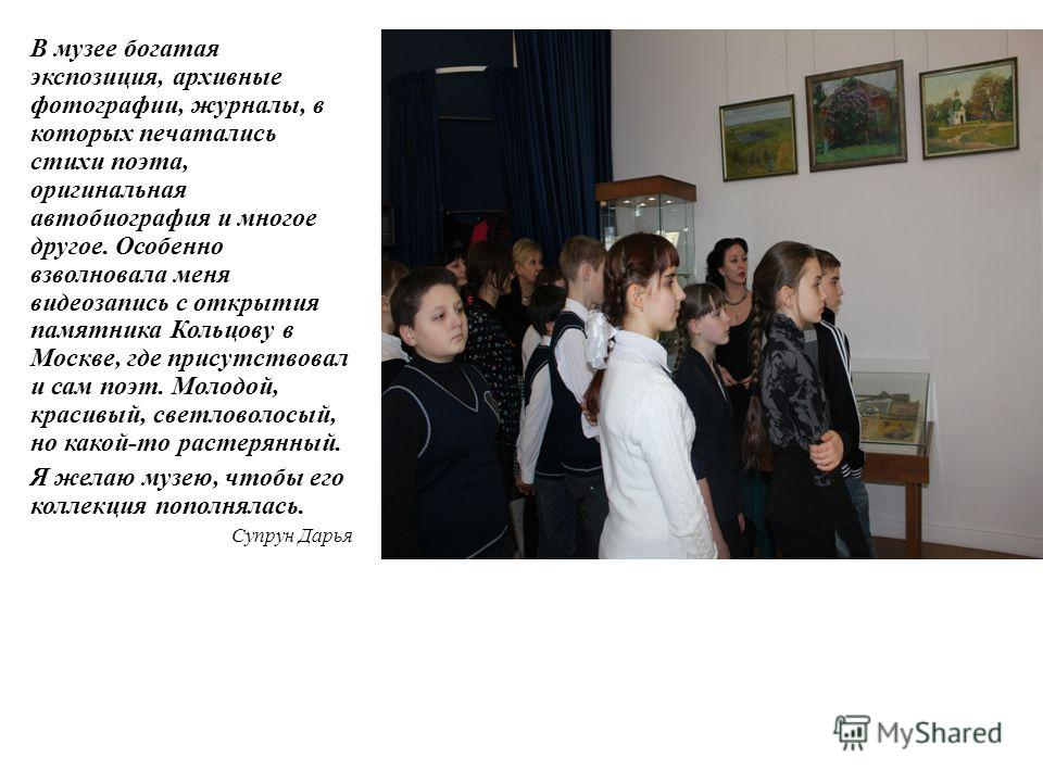 В музее богатая экспозиция, архивные фотографии, журналы, в которых печатались стихи поэта, оригинальная автобиография и многое другое. Особенно взволновала меня видеозапись с открытия памятника Кольцову в Москве, где присутствовал и сам поэт. Молодо