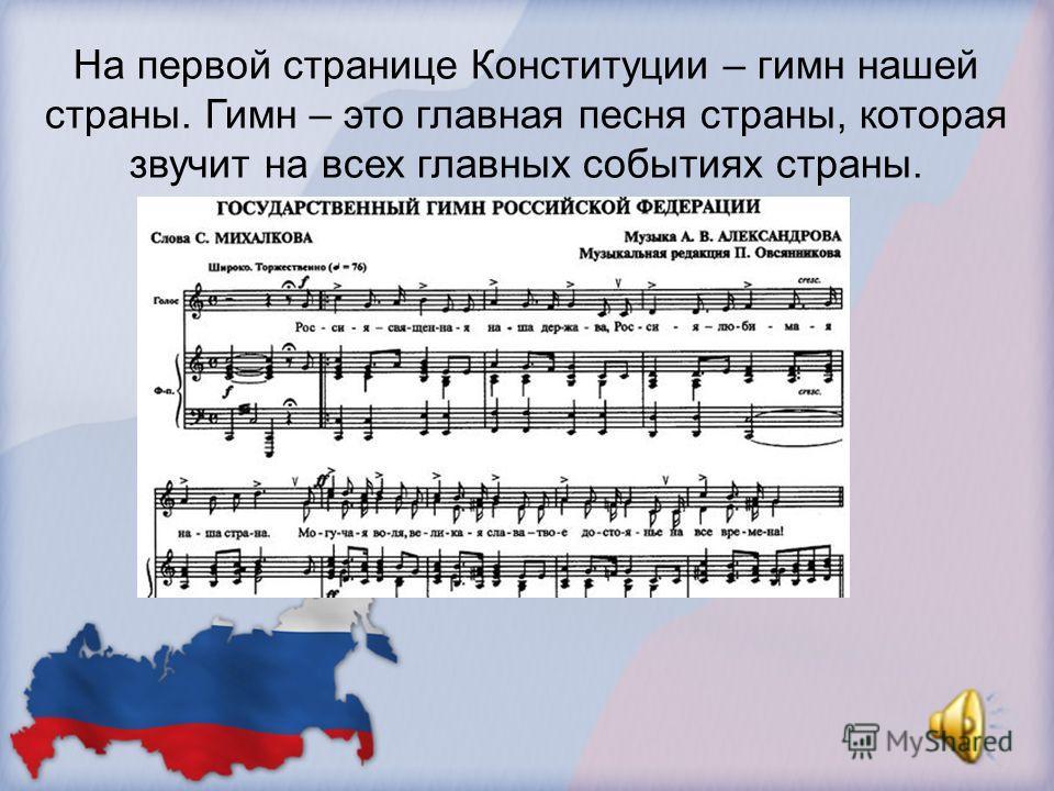 На первой странице Конституции – гимн нашей страны. Гимн – это главная песня страны, которая звучит на всех главных событиях страны.