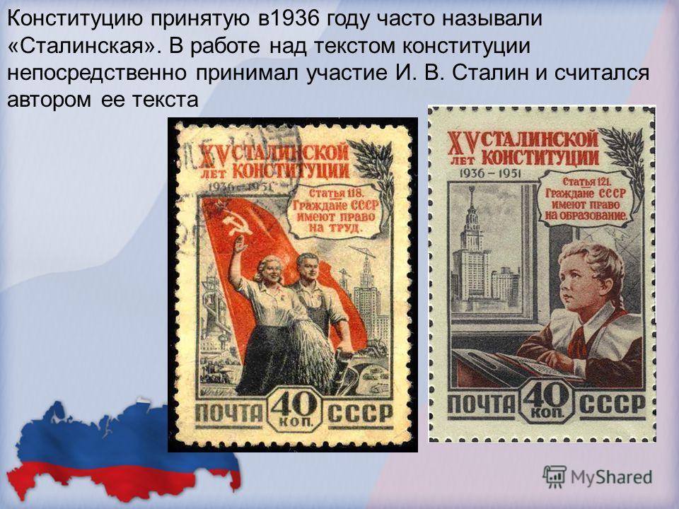 Конституцию принятую в 1936 году часто называли «Сталинская». В работе над текстом конституции непосредственно принимал участие И. В. Сталин и считался автором ее текста