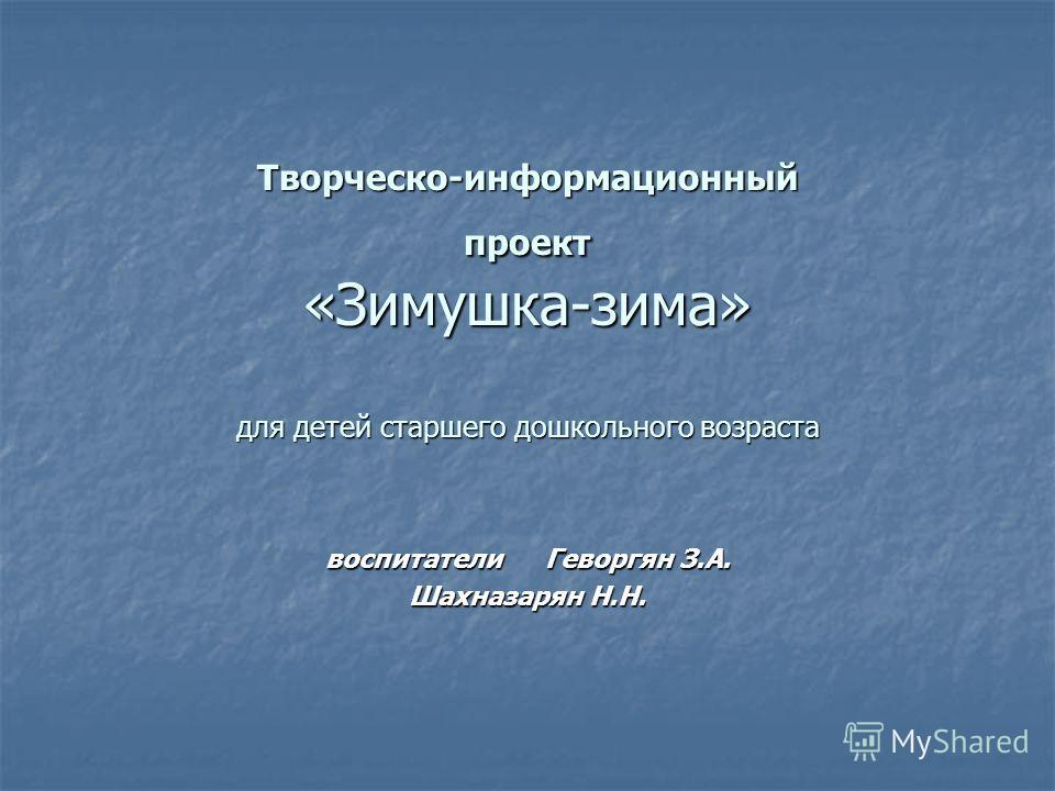 Творческо-информационный проект «Зимушка-зима» для детей старшего дошкольного возраста воспитатели Геворгян З.А. Шахназарян Н.Н.