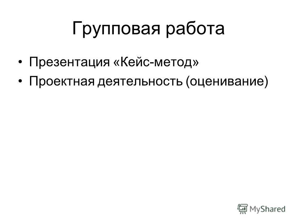Групповая работа Презентация «Кейс-метод» Проектная деятельность (оценивание)