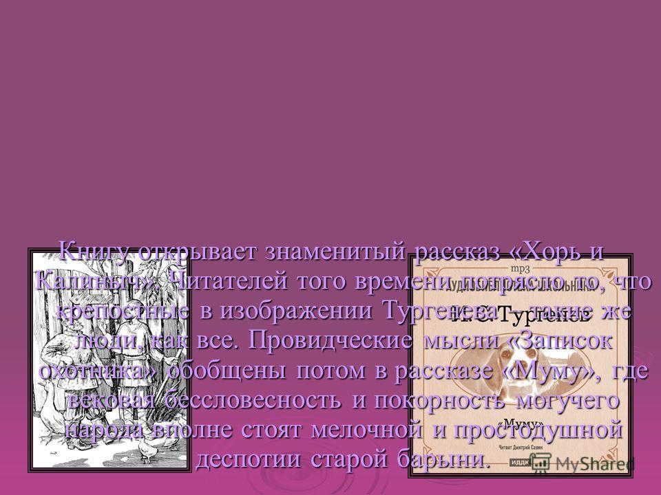 Книгу открывает знаменитый рассказ «Хорь и Калиныч». Читателей того времени потрясло то, что крепостные в изображении Тургенева – такие же люди, как все. Провидческие мысли «Записок охотника» обобщены потом в рассказе «Муму», где вековая бессловеснос
