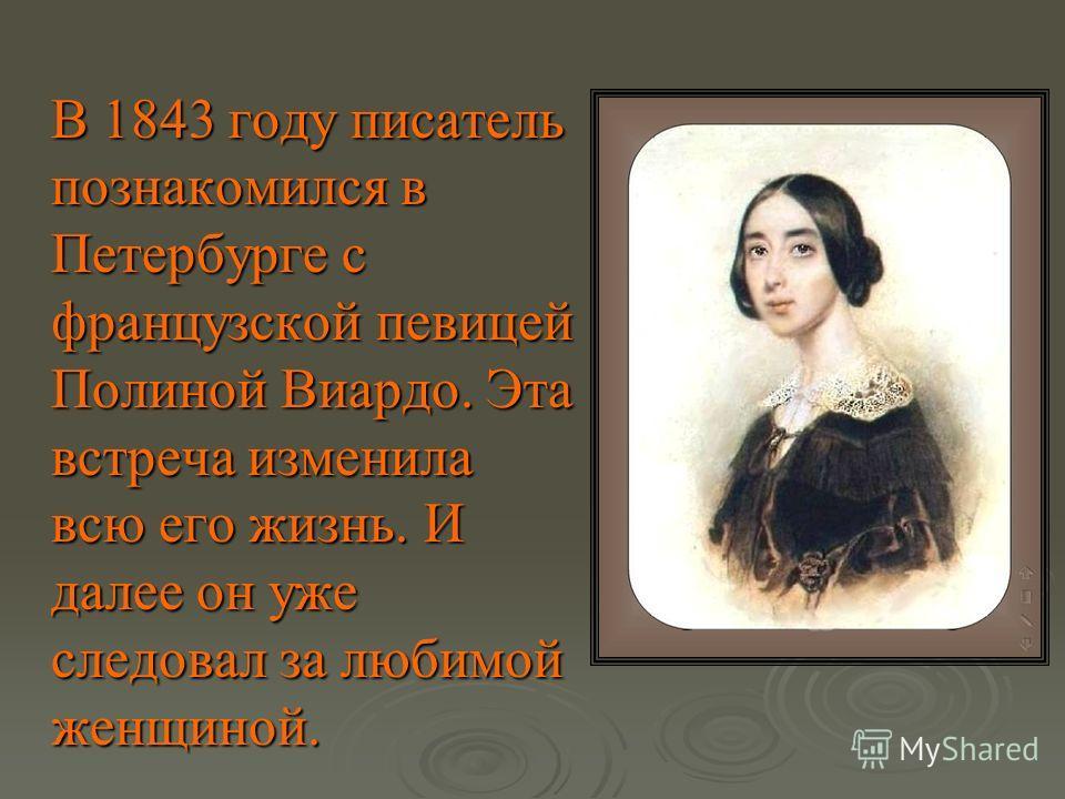 В 1843 году писатель познакомился в Петербурге с французской певицей Полиной Виардо. Эта встреча изменила всю его жизнь. И далее он уже следовал за любимой женщиной. В 1843 году писатель познакомился в Петербурге с французской певицей Полиной Виардо.