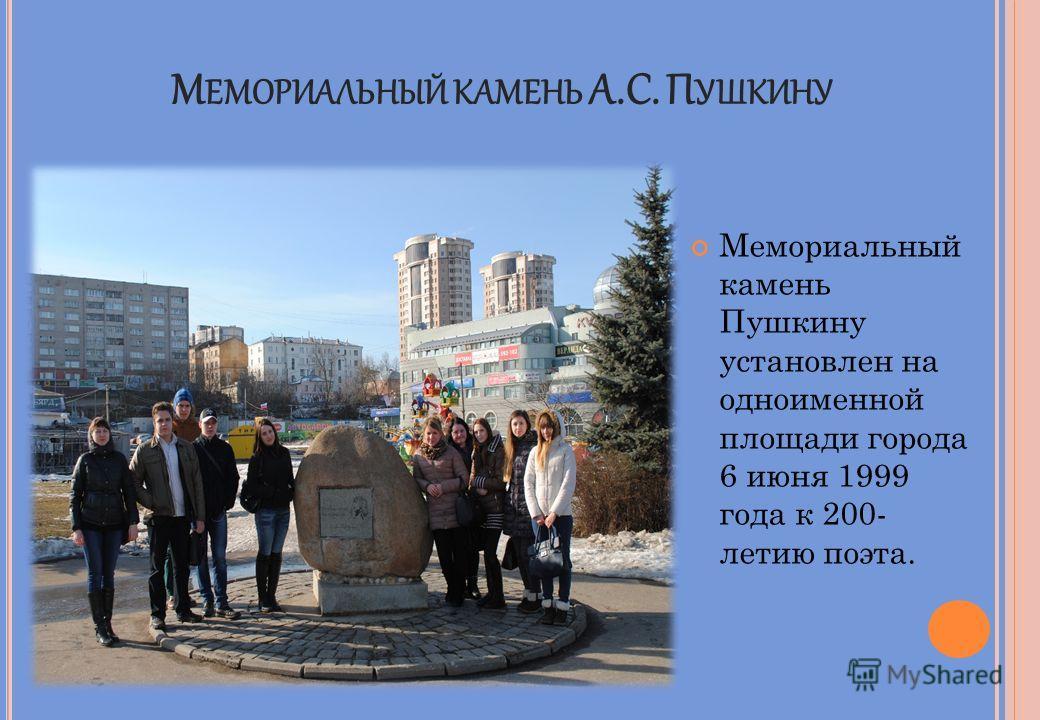 М ЕМОРИАЛЬНЫЙ КАМЕНЬ А.С. П УШКИНУ Мемориальный камень Пушкину установлен на одноименной площади города 6 июня 1999 года к 200- летию поэта.