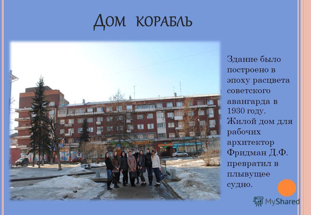 Д ОМ КОРАБЛЬ Здание было построено в эпоху расцвета советского авангарда в 1930 году. Жилой дом для рабочих архитектор Фридман Д.Ф. превратил в плывущее судно.