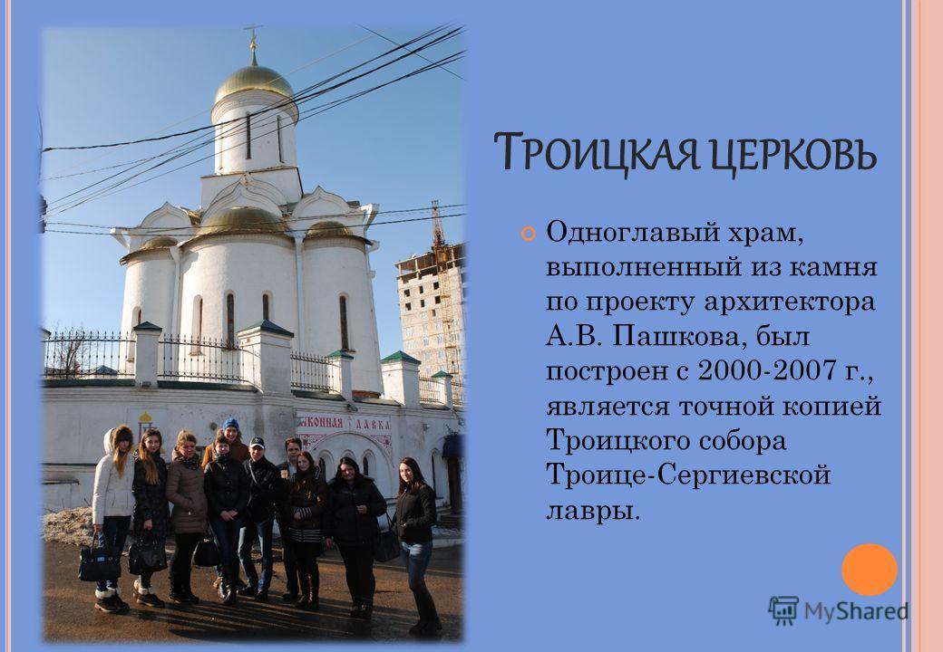 Т РОИЦКАЯ ЦЕРКОВЬ Одноглавый храм, выполненный из камня по проекту архитектора А.В. Пашкова, был построен с 2000-2007 г., является точной копией Троицкого собора Троице-Сергиевской лавры.