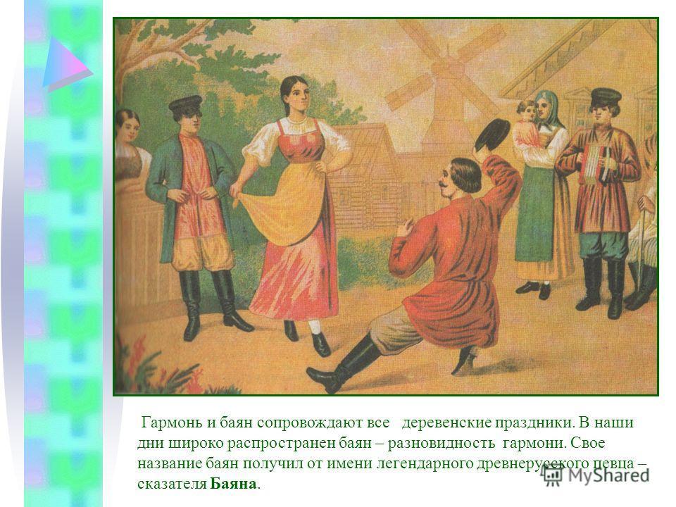 Гармонь и баян сопровождают все деревенские праздники. В наши дни широко распространен баян – разновидность гармони. Свое название баян получил от имени легендарного древнерусского певца – сказателя Баяна.