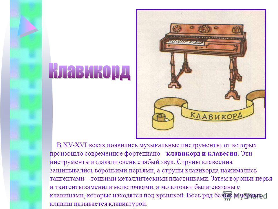 В XV-XVI веках появились музыкальные инструменты, от которых произошло современное фортепиано – клавикорд и клавесин. Эти инструменты издавали очень слабый звук. Струны клавесина защипывались вороньими перьями, а струны клавикорда нажимались тангента