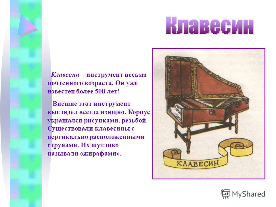 Клавесин – инструмент весьма почтенного возраста. Он уже известен более 500 лет! Внешне этот инструмент выглядел всегда изящно. Корпус украшался рисунками, резьбой. Существовали клавесины с вертикально расположенными струнами. Их шутливо называли «жи