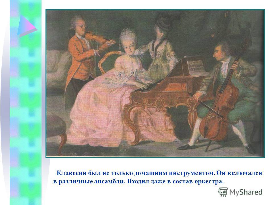Клавесин был не только домашним инструментом. Он включался в различные ансамбли. Входил даже в состав оркестра.