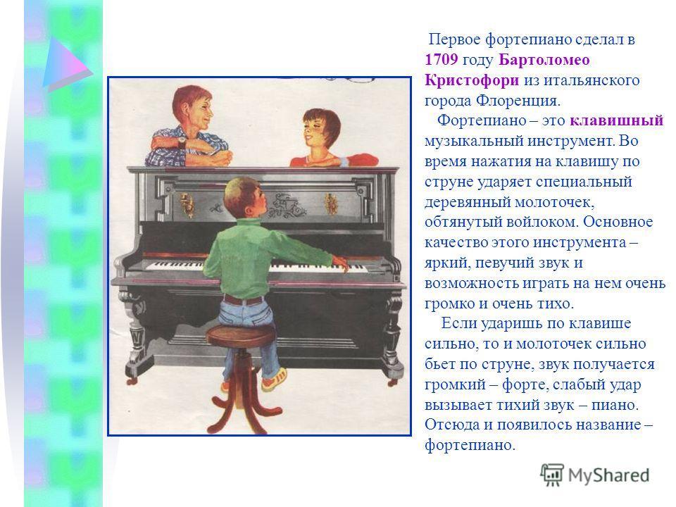 Первое фортепиано сделал в 1709 году Бартоломео Кристофори из итальянского города Флоренция. Фортепиано – это клавишный музыкальный инструмент. Во время нажатия на клавишу по струне ударяет специальный деревянный молоточек, обтянутый войлоком. Основн