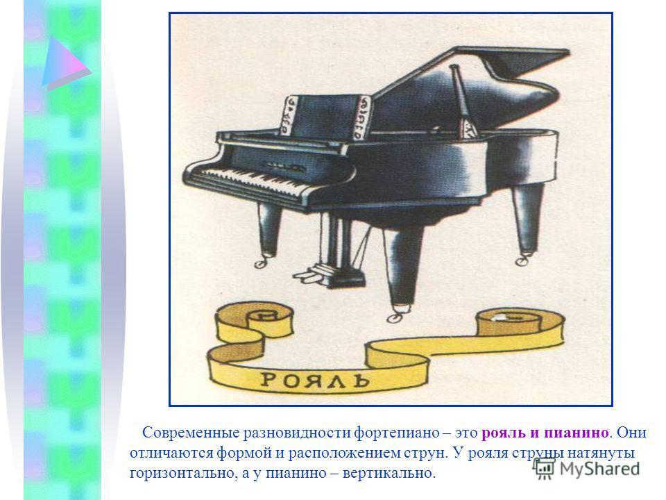 Современные разновидности фортепиано – это рояль и пианино. Они отличаются формой и расположением струн. У рояля струны натянуты горизонтально, а у пианино – вертикально.