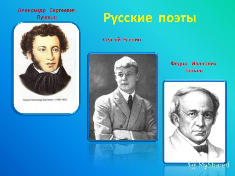 Александр Сергеевич Пушкин Сергей Есенин Федор Иванович Тютчев Русские поэты