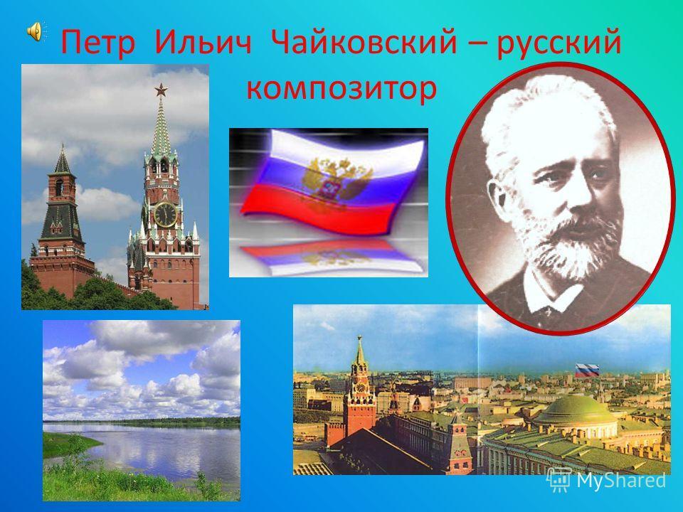 Петр Ильич Чайковский – русский композитор