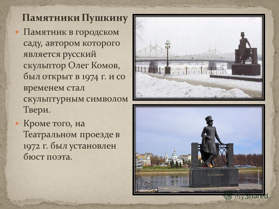 Памятники Пушкину Памятник в городском саду, автором которого является русский скульптор Олег Комов, был открыт в 1974 г. и со временем стал скульптурным символом Твери. Кроме того, на Театральном проезде в 1972 г. был установлен бюст поэта.