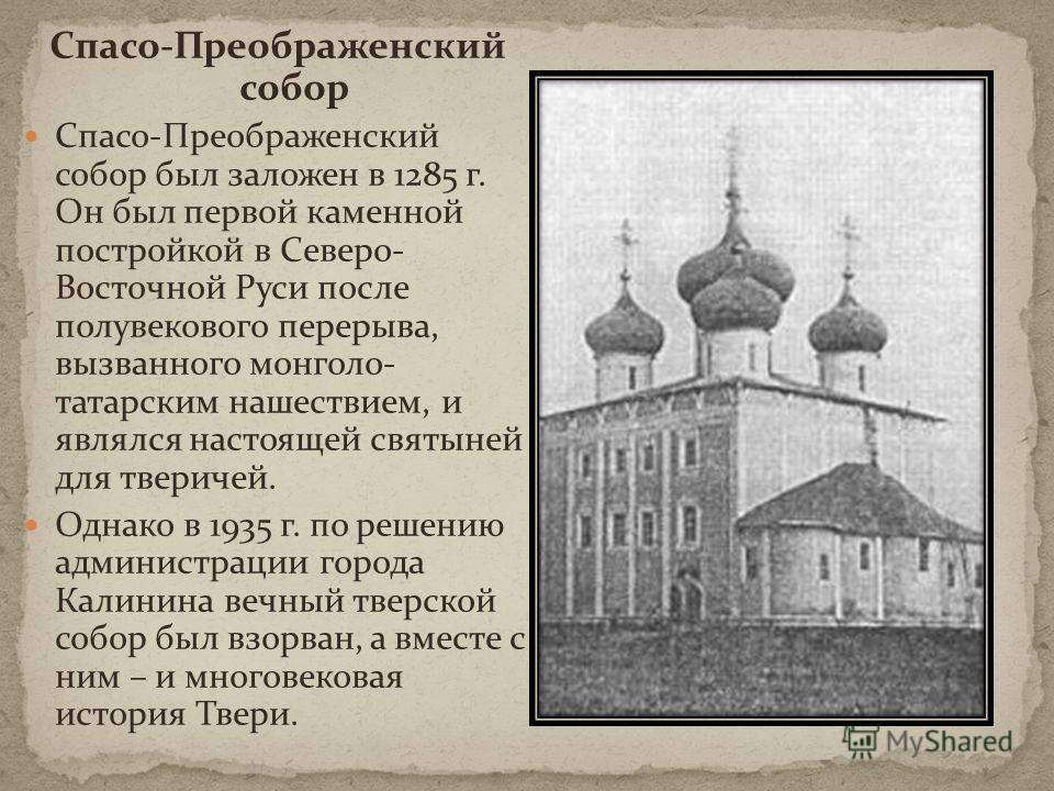 Спасо-Преображенский собор Спасо-Преображенский собор был заложен в 1285 г. Он был первой каменной постройкой в Северо- Восточной Руси после полувекового перерыва, вызванного монголо- татарским нашествием, и являлся настоящей святыней для тверичей. О