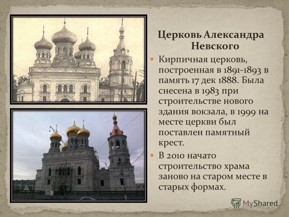 Церковь Александра Невского Кирпичная церковь, построенная в 1891-1893 в память 17 дек 1888. Была снесена в 1983 при строительстве нового здания вокзала, в 1999 на месте церкви был поставлен памятный крест. В 2010 начато строительство храма заново на
