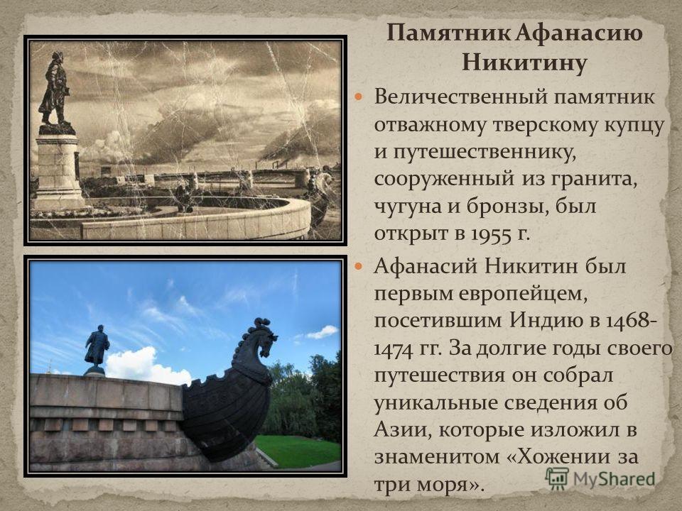 Памятник Афанасию Никитину Величественный памятник отважному тверскому купцу и путешественнику, сооруженный из гранита, чугуна и бронзы, был открыт в 1955 г. Афанасий Никитин был первым европейцем, посетившим Индию в 1468- 1474 гг. За долгие годы сво