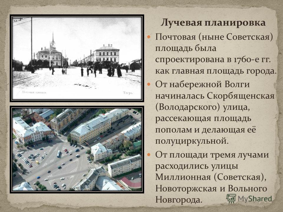 Лучевая планировка Почтовая (ныне Советская) площадь была спроектирована в 1760-е гг. как главная площадь города. От набережной Волги начиналась Скорбященская (Володарского) улица, рассекающая площадь пополам и делающая её полуциркульной. От площади
