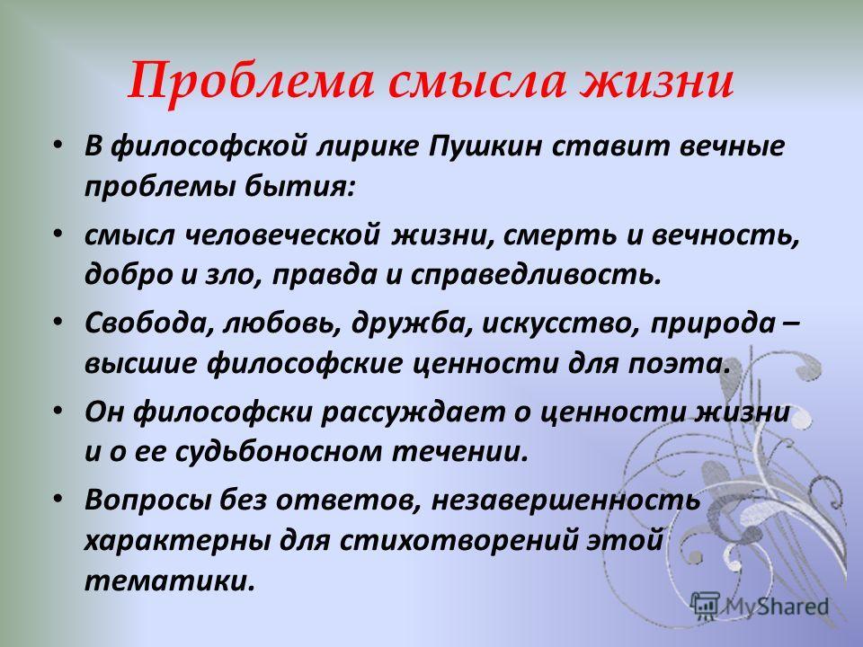 Проблема смысла жизни В философской лирике Пушкин ставит вечные проблемы бытия: смысл человеческой жизни, смерть и вечность, добро и зло, правда и справедливость. Свобода, любовь, дружба, искусство, природа – высшие философские ценности для поэта. Он