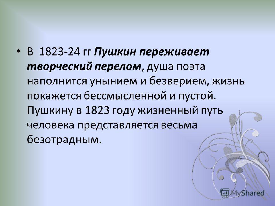 В 1823-24 гг Пушкин переживает творческий перелом, душа поэта наполнится унынием и безверием, жизнь покажется бессмысленной и пустой. Пушкину в 1823 году жизненный путь человека представляется весьма безотрадным.