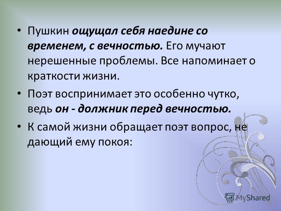 Пушкин ощущал себя наедине со временем, с вечностью. Его мучают нерешенные проблемы. Все напоминает о краткости жизни. Поэт воспринимает это особенно чутко, ведь он - должник перед вечностью. К самой жизни обращает поэт вопрос, не дающий ему покоя: