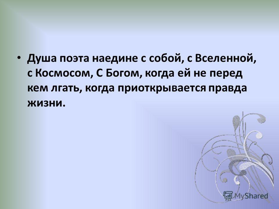 Душа поэта наедине с собой, с Вселенной, с Космосом, С Богом, когда ей не перед кем лгать, когда приоткрывается правда жизни.